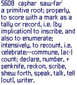 Definition of Hebrew 5608 from Strongs Concordance  H5608 ספר sâphar saw-far' A primitive root; properly to score with a mark as a tally or record, that is, (by implication) to inscribe, and also to enumerate; intensively to recount, that is, celebrate: - commune, (ac-) count, declare, number, + penknife, reckon, scribe, shew forth, speak, talk, tell (out), writer.