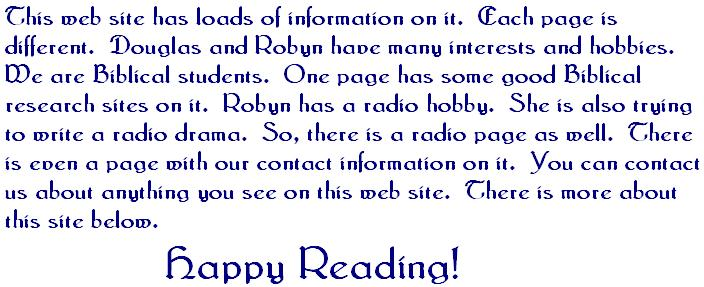 This web site has loads of information on it  Each page is different  Douglas and Robyn have many interests and hobbies  WE are Biblical students  One page has some good Biblical research sites on it  Robyn has a radio hobby  She is also trying to write a radio drama  So there is a radio page as well  There is even a page with our contact information on it  You can contact us about anything you see on this web site  There is more about this site below  Happy Reading